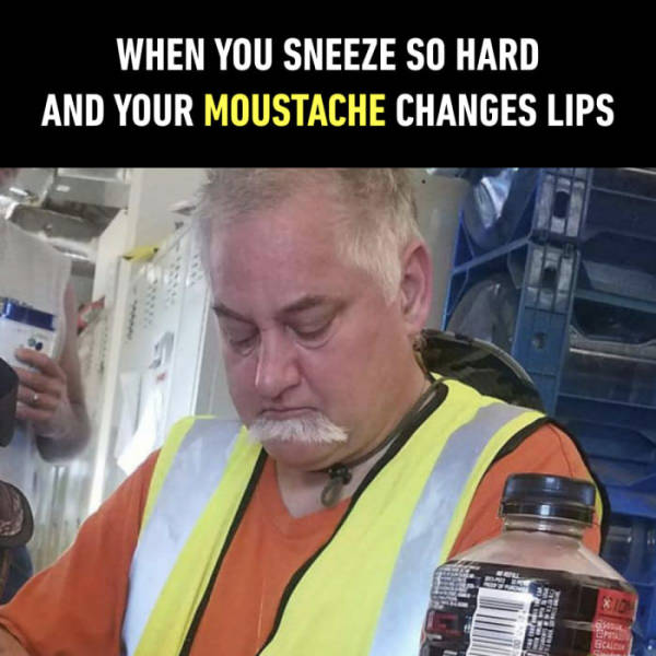 When you sneeze so hard and your moustache changes lips.