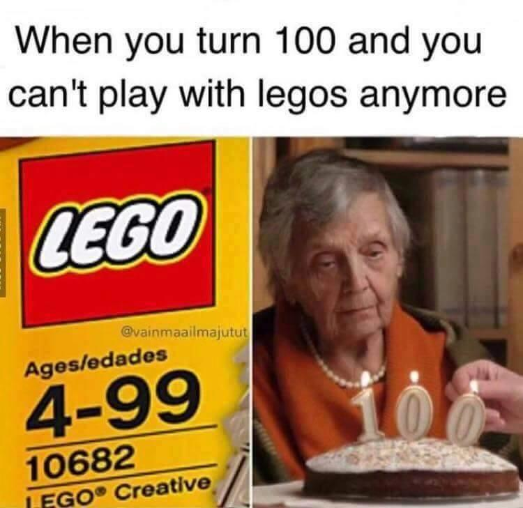 When you turn 100 and you can't play with Legos anymore.