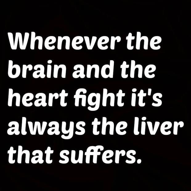 When the brain and heart get in a fight the liver pays the price.