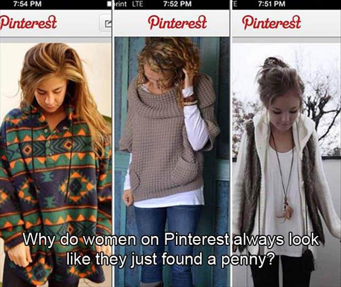 Why do women on Pinterest always look like they just found a penny.