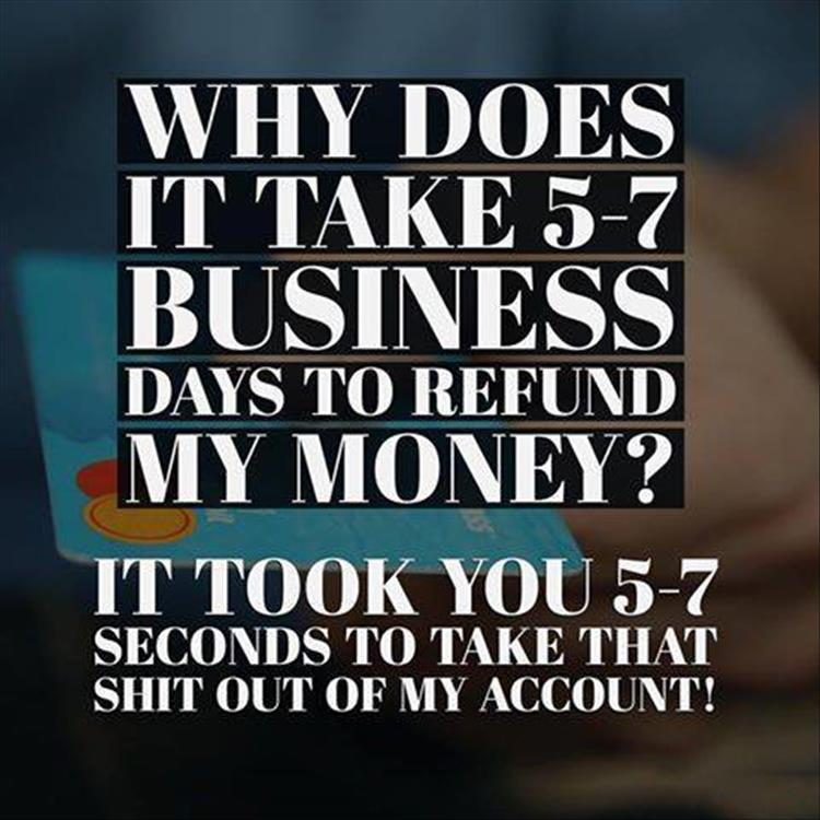 Why does it take 5-7 business days to refund my money?