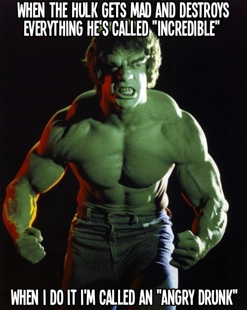 Why does the Hulk get called incredible and I get called an angry drunk?