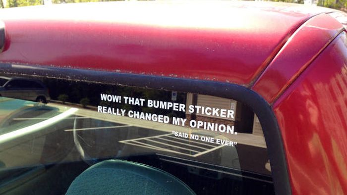 Wow! That bumper sticker really changed my opinion.