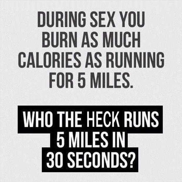 You burn the same amount of calories having sex as you would running 5 miles.....