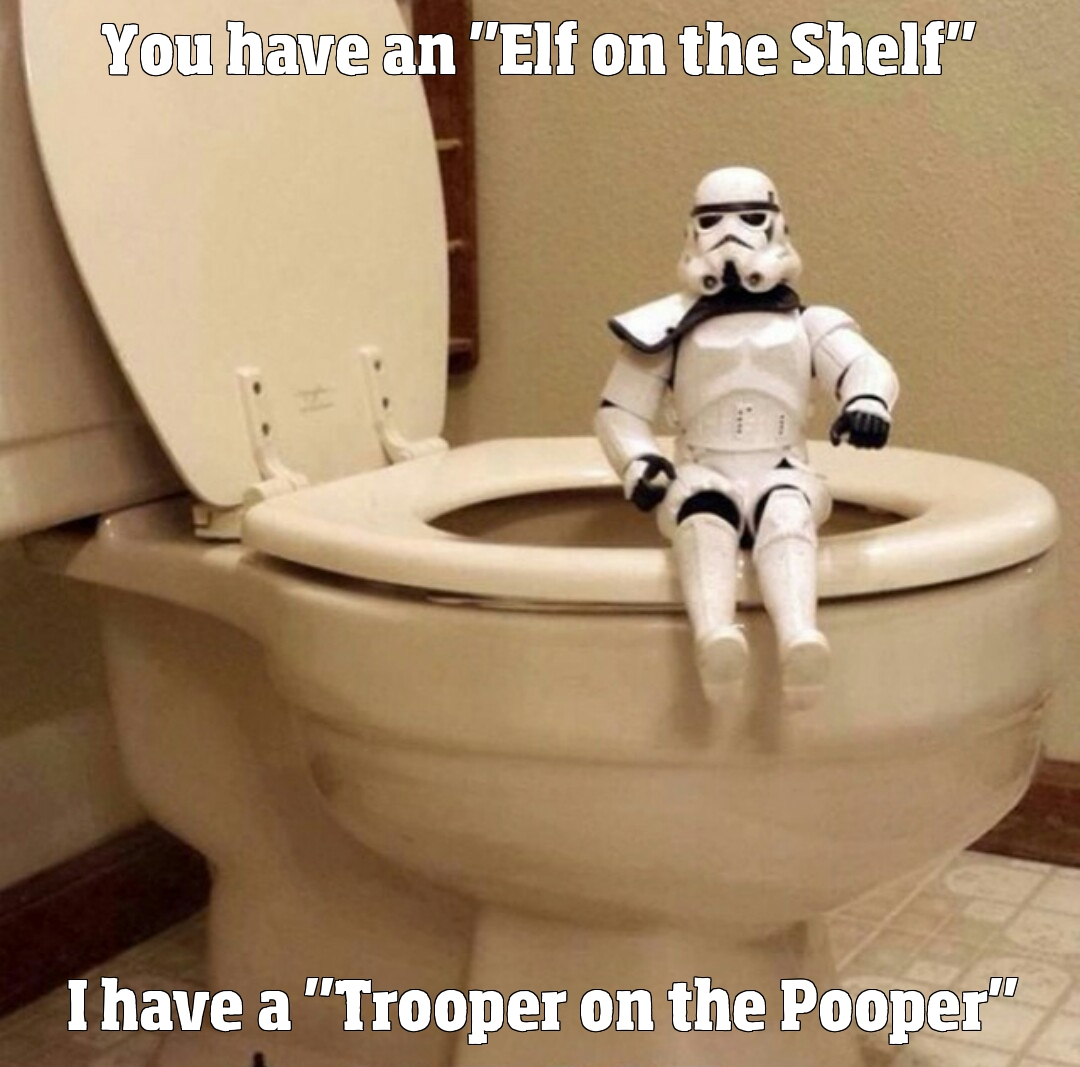 You have an 'Elf on the Shelf'. I have a 'Trooper on the Pooper'.
